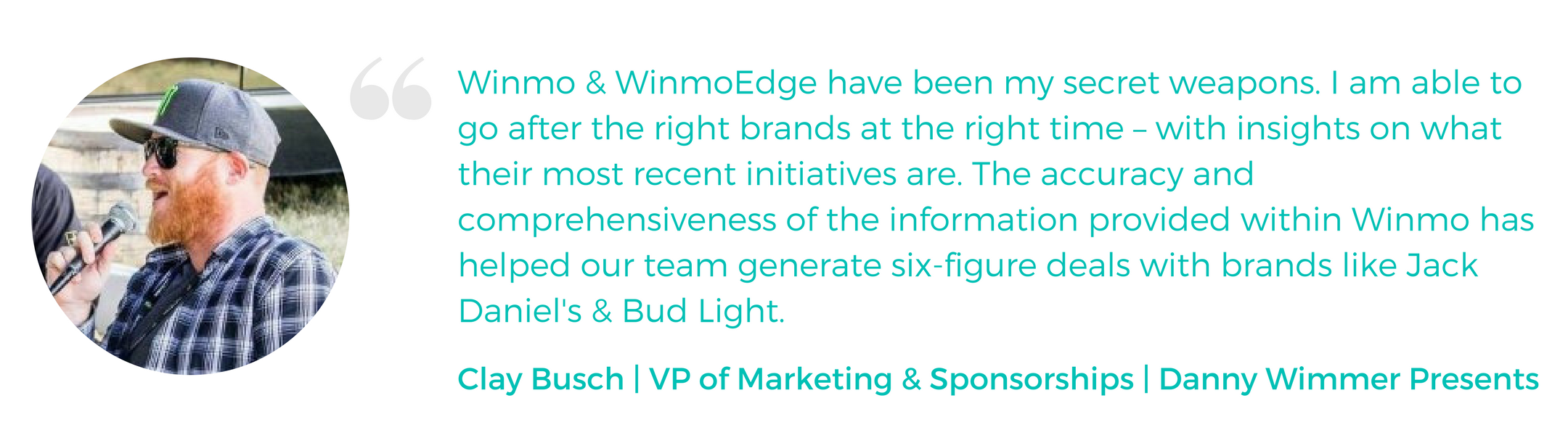 """""""Winmo & WinmoEdge have been my secret weapons. I am able to go after the right brands at the right time – with insights on what their most recent initiatives are. The accuracy and comprehensiveness of the information provided within Winmo has helped our team generate six-figure deals with brands like Jack Daniel's & Bud Light."""" -Clay Busch, VP of Marketing & Sponsorships, Danny Wimmer Presents"""